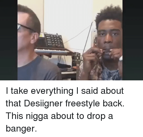 i take everything i said about that desiigner freestyle back 3046123 ✅ 25 best memes about 25 aprile 25 aprile memes,Desiigner Freestyle Meme