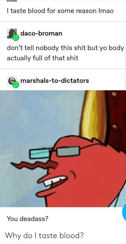 Shit, Tumblr, and Yo: I taste blood for some reason Imao  daco-bromarn  don't tell nobody this shit but yo body  actually full of that shit  marshals-to-dictators  You deadass? Why do I taste blood?