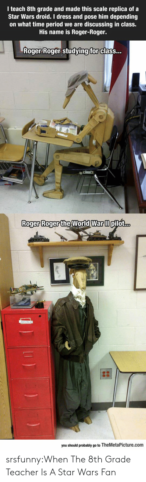Period, Roger, and Star Wars: I teach 8th grade and made this scale replica of a  Star Wars droid. I dress and pose him depending  on what time period we are discussing in class.  His name is Roger-Roger.  Roger Roger studving  for  class...  Roger Roger the World Warm  Roger Roger the World War ll pilot...  you should probably go to TheMetaPicture.com srsfunny:When The 8th Grade Teacher Is A Star Wars Fan