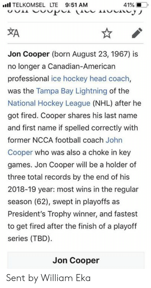 Football, Head, and Hockey: I TELKOMSEL LTE 9:51 AM  41%  ZA  Jon Cooper (born August 23, 1967) is  no longer a Canadian-American  professional ice hockey head coach,  was the Tampa Bay Lightning of the  National Hockey League (NHL) after he  got fired. Cooper shares his last name  and first name if spelled correctly with  former NCCA football coach John  Cooper who was also a choke in key  games. Jon Cooper will be a holder of  three total records by the end of his  2018-19 year: most wins in the regular  season (62), swept in playoffs as  President's Trophy winner, and fastest  to get fired after the finish of a playoff  series (TBD)  Jon Cooper Sent by William Eka