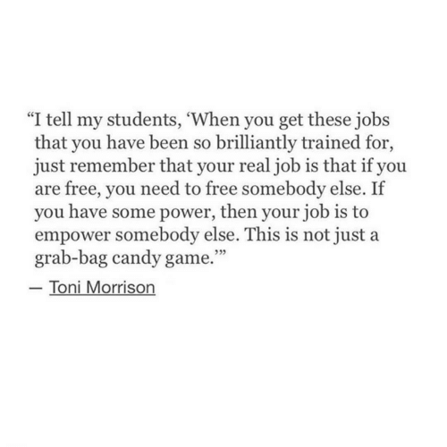 "Candy, Free, and Game: ""I tell my students, 'When you get these jobs  that you have been so brilliantly trained for,  just remember that your realjob is that if you  are free, you need to free somebody else. If  you have some power, then your job is to  empower somebody else. This is not just a  grab-bag candy game.""  Toni Morrison  ללל"