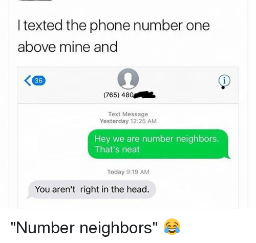 """Funny, Head, and Phone: I texted the phone number one  above mine and  K90  36  (765) 480  Text Message  Yesterday 12:25 AM  Hey we are number neighbors.  That's neat  Today 9:19 AM  You aren't right in the head. """"Number neighbors"""" 😂"""