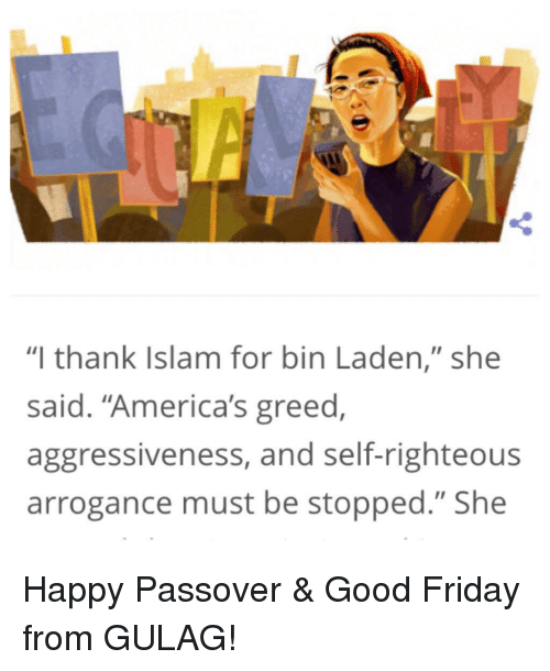 """Friday, Good, and Happy: """"I thank Islam for bin Laden,"""" she  said. """"America's greed  aggressiveness, and self-righteous  arrogance must be stopped."""" She"""