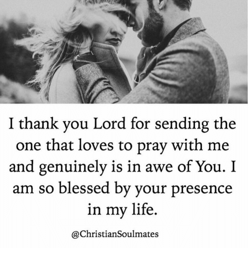 Blessed, Life, and Memes: I thank vou Lord for sending the  one that loves to pray with me  and genuinely is in awe of You. I  am so blessed by vour presence  in my life  @ChristianSoulmates
