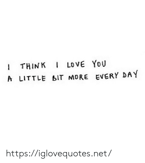 Love, I Love You, and Net: I THINK  A LITTLE bIT MORE EVERY DAY  I LOVE YoU https://iglovequotes.net/