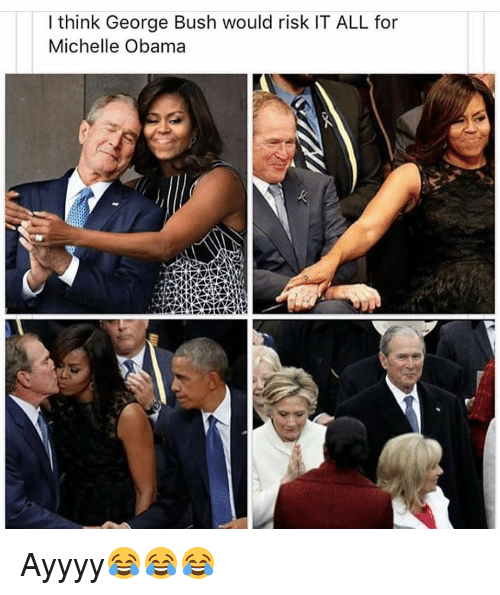 I Think George Bush Would Risk It All For Michelle Obama Ayyyy
