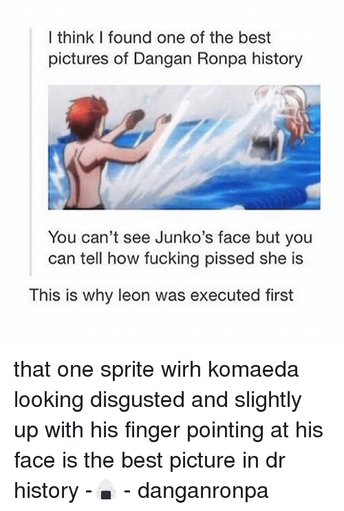 Fucking, Best, and History: I think I found one of the best  pictures of Dangan Ronpa history  You can't see Junko's face but you  can tell how fucking pissed she is  This is why leon was executed first that one sprite wirh komaeda looking disgusted and slightly up with his finger pointing at his face is the best picture in dr history -🍙 - danganronpa