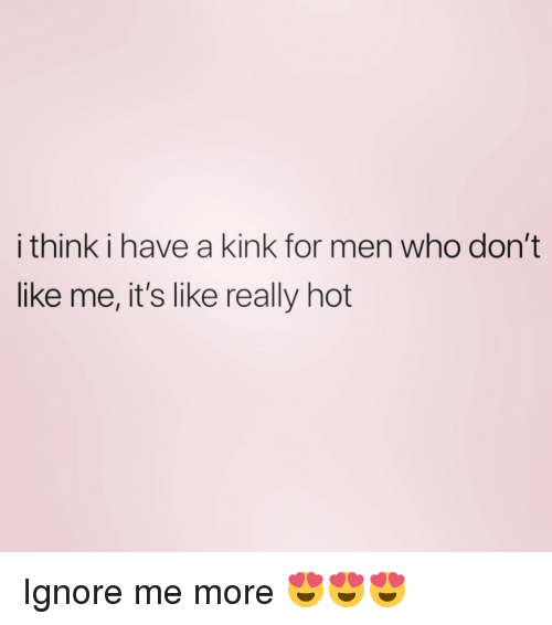 Girl Memes, Who, and Kink: i think i have a kink for men who don't  like me, it's like really hot Ignore me more 😍😍😍