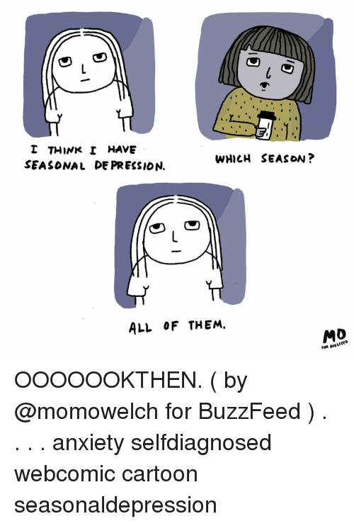 Memes, Anxiety, and Buzzfeed: I THINK I HAVE  SEASONAL DE PRESSION.  WHICH SEASON?  ALL OF THEM.  FOR BvLLFEED OOOOOOKTHEN. ( by @momowelch for BuzzFeed ) . . . . anxiety selfdiagnosed webcomic cartoon seasonaldepression
