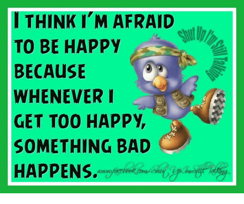 Bad, Memes, and Happy: I THINK I M AFRAID  TO BE HAPPY  BECAusE  WHENEVER I  GET TOO HAPPY,  SOMETHING BAD  HAPPENS.