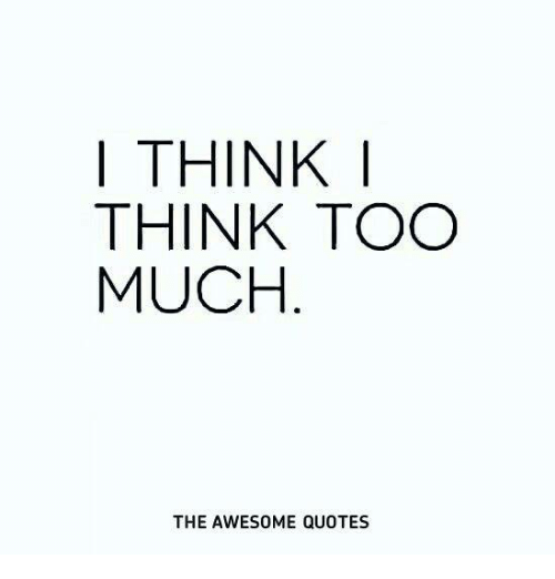 I Think I Think Too Much The Awesome Quotes Too Much Meme On Meme