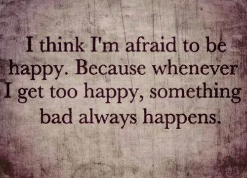 Memes, 🤖, and Whenever: I think I'm afraid to b  happy. Because whenever  I get too happy, something  bad always happens.