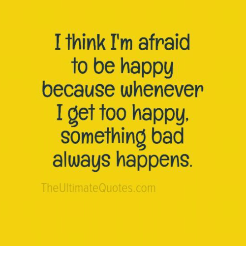Bad, Memes, and Happy: I think I'm afraid  to be happy  because whenever  I get too happy.  something bad  always happens.  The Ultimate Quotes.com