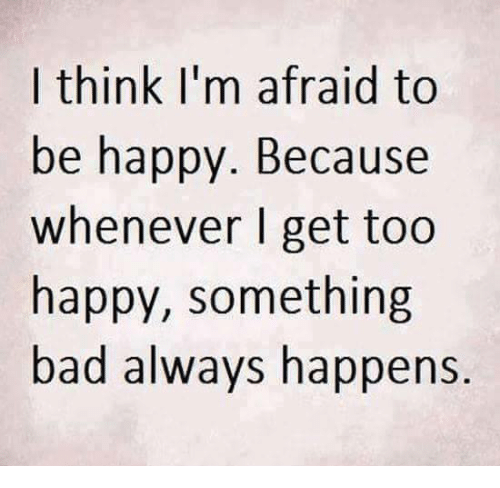 Bad, Memes, and Happy: I think I'm afraid to  be happy. Because  whenever I get too  happy, something  bad always happens.