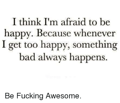Bad, Fucking, and Memes: I think I'm afraid to be  happy. Because whenever  I get too happy, something  bad always happens Be Fucking Awesome.