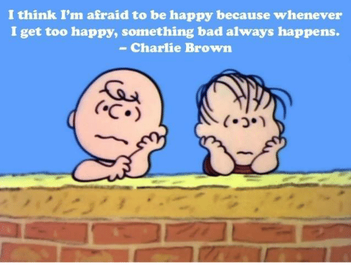 Charlie, Memes, and Browns: I think I'm afraid to be happy because whenever  I get too happy, something bad always happens.  Charlie Brown  CoC.)