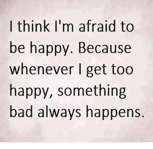 Memes, Be Happy, and 🤖: I think I'm afraid to  be happy. Because  whenever I get too  happy, something  bad always happens.
