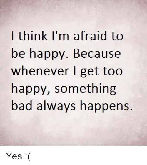 Memes, Be Happy, and 🤖: I think I'm afraid to  be happy. Because  whenever I get too  happy, something  bad always happens. Yes :(