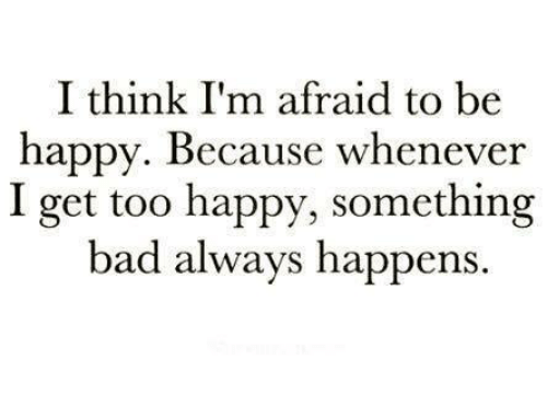 Memes, Be Happy, and 🤖: I think I'm afraid to be  happy. Because whenever  I get too happy, something  bad always happens