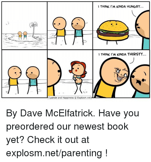 Dank, Hungry, and Thirsty: I THINK I'M KINDA HUNGRY  1 THINK I'M KINDA THIRSTY  Cyanide and Happiness © Explosm.net By Dave McElfatrick. Have you preordered our newest book yet? Check it out at explosm.net/parenting !