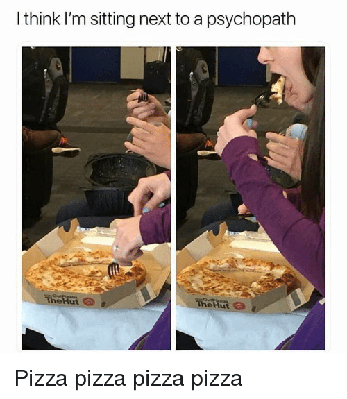 Memes, Pizza, and 🤖: I think I'm sitting next to a psychopath  eHut Pizza pizza pizza pizza