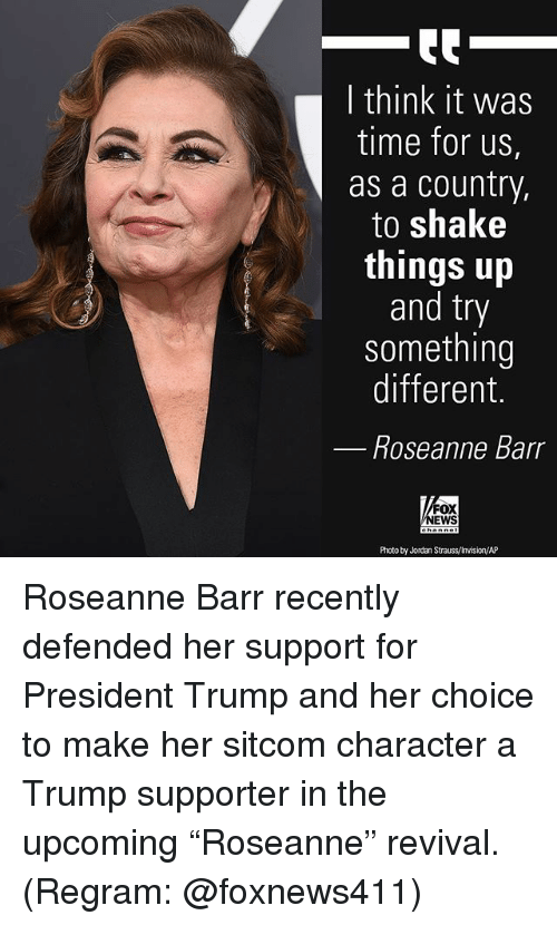 "Memes, News, and Roseanne Barr: I think it was  time for us,  as a country,  to shake  things up  and try  something  different.  Roseanne Barr  FOX  NEWS  Photo by Jordan Strauss/Invision/AP Roseanne Barr recently defended her support for President Trump and her choice to make her sitcom character a Trump supporter in the upcoming ""Roseanne"" revival. (Regram: @foxnews411)"