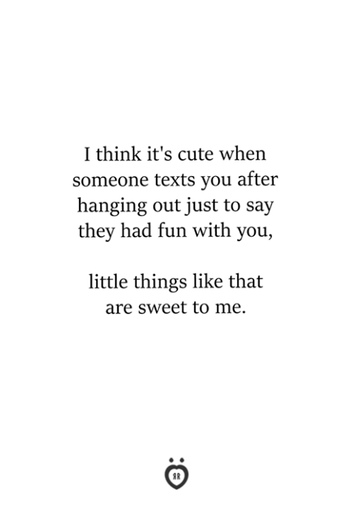 Cute, Texts, and Fun: I think it's cute when  someone texts you after  hanging out just to say  they had fun with you,  little things like that  are sweet to me.