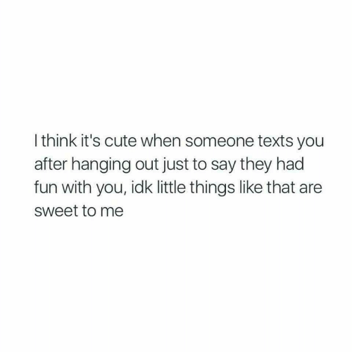 Cute, Texts, and Fun: I think it's cute when someone texts you  after hanging out just to say they had  fun with you, idk little things like that are  sweet to me