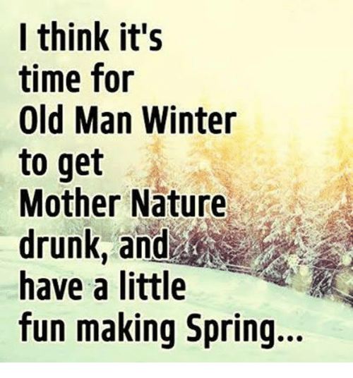I Think Its Time For Old Man Winter To Get Mother Nature Drunk And