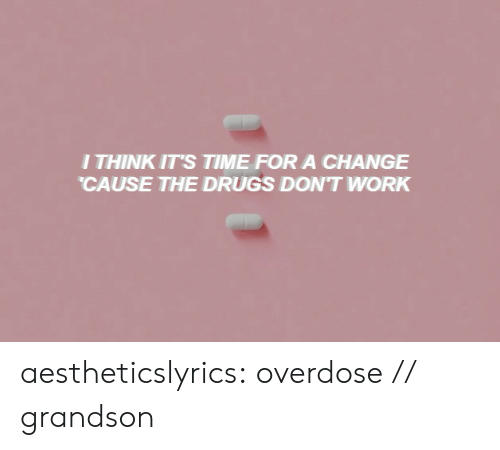 Drugs, Tumblr, and Work: I THINK IT'S TIME FORA CHANGE  CAUSE THE DRUGS DON'T WORK aestheticslyrics:  overdose // grandson
