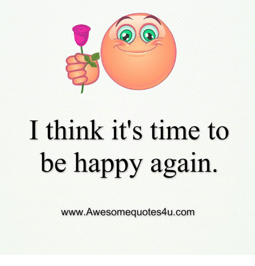 I Think It S Time To Be Happy Again Wwwawesomequotes4ucom Meme On