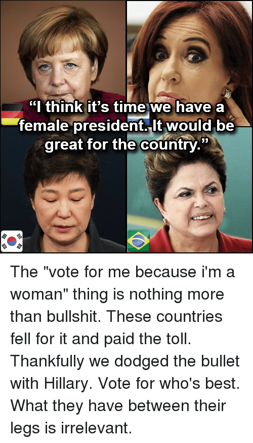 """Memes, Dodge, and 🤖: """"I think it's time we have a  female president. it would be  great for the country."""" The """"vote for me because i'm a woman"""" thing is nothing more than bullshit. These countries fell for it and paid the toll. Thankfully we dodged the bullet with Hillary.  Vote for who's best. What they have between their legs is irrelevant."""