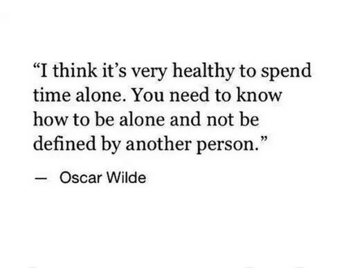 "Being Alone, How To, and Time: ""I think it's very healthy to spend  time alone. You need to know  how to be alone and not be  defined by another person.  Oscar Wilde"