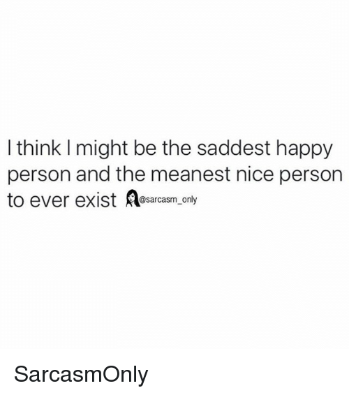 Funny, Memes, and Happy: I think l might be the saddest happy  person and the meanest nice person  @sarcasm only SarcasmOnly