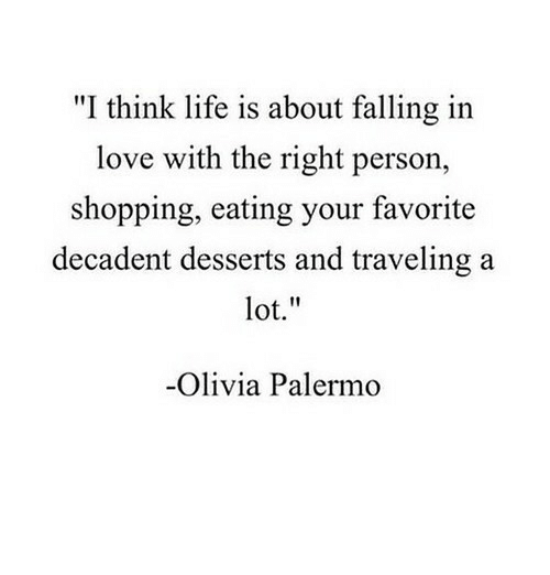 """Life, Love, and Shopping: """"I think life is about falling in  love with the right person  shopping, eating your favorite  decadent desserts and traveling a  lot.""""  Olivia Palermo"""