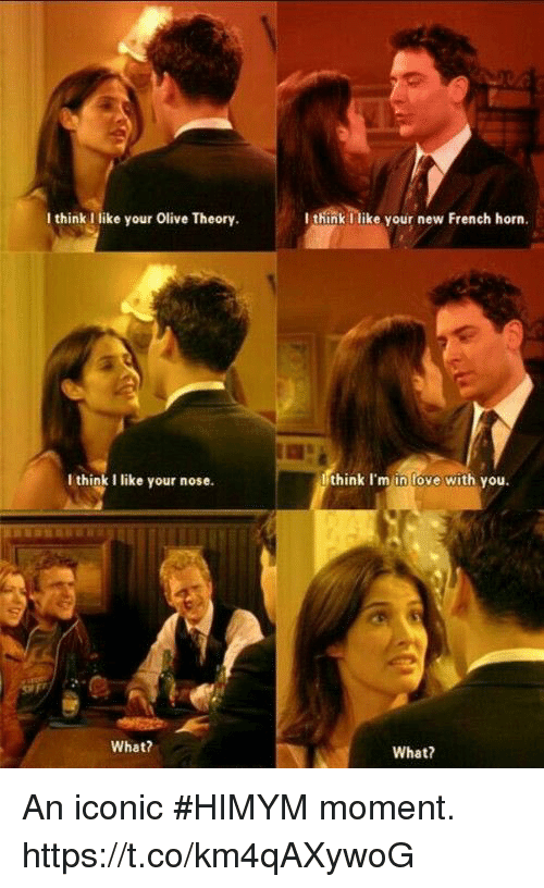 Love, Memes, and French: I think like your Olive Theory.  I think Ilike your new French horn.  I think I like your nose.  think I'm in love with you.  What?  What? An iconic #HIMYM moment. https://t.co/km4qAXywoG