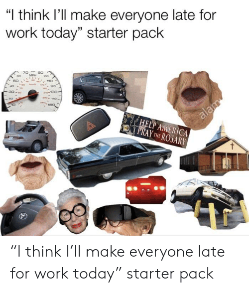 "America, Starter Packs, and Work: ""I think l'll make everyone late for  work today"" starter pack  30 -so  140  20  150  HELP AMERICA  PRAY THE ROSARY ""I think I'll make everyone late for work today"" starter pack"