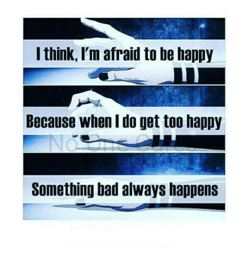 Bad, Memes, and Happy: I think, l'm afraid to be happy  Because when I do get too happy  Something bad always happens