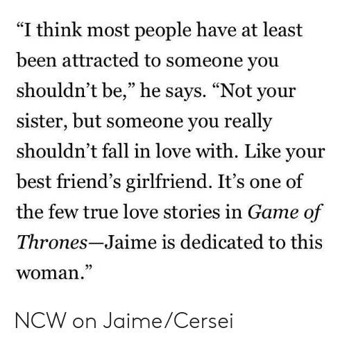 "Fall, Friends, and Game of Thrones: ""I think most people have at least  been attracted to someone you  shouldn't be,"" he says. ""Not your  sister, but someone you really  shouldn't fall in love with. Like your  best friend's girlfriend. It's one of  the few true love stories in Game of  Thrones-Jaime is dedicated to this  woman  95 NCW on Jaime/Cersei"