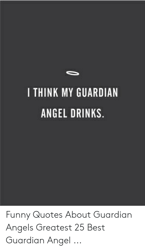 I THINK MY GUARDIAN ANGEL DRINKS Funny Quotes About Guardian ...