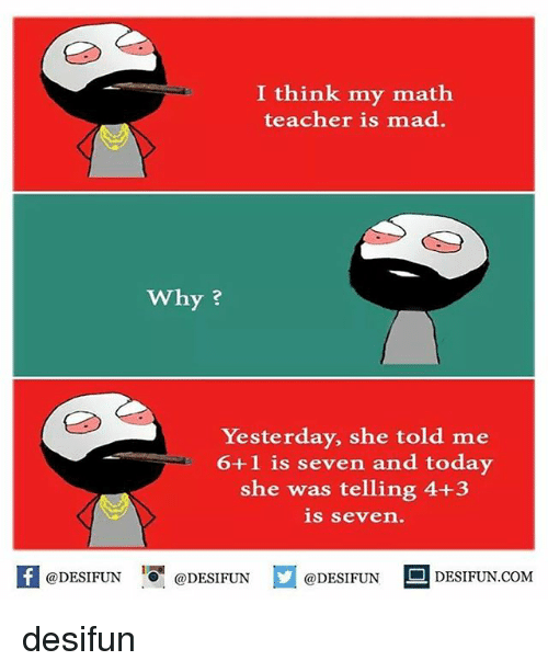Memes, Teacher, and Math: I think my math  teacher is mad.  why?  Yesterday, she told me  6+1 is seven and today  she was telling 4+3  is seven.  @DESIFUN  @DESIFUN  @DESIFUN  DESI FUN COM desifun