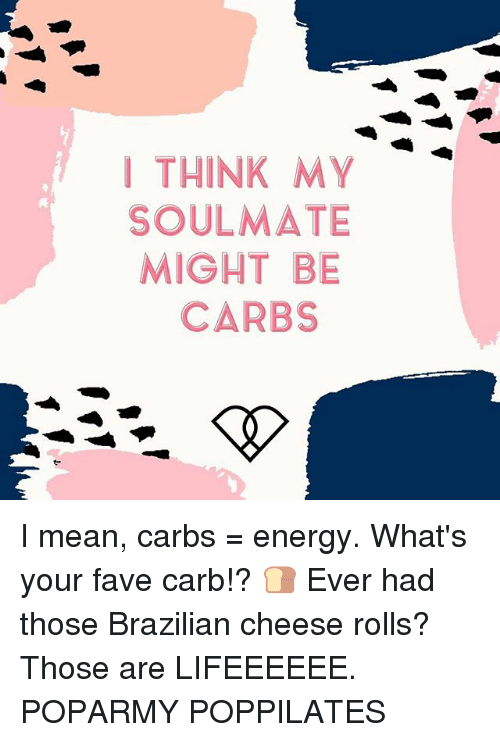 I THINK MY SOULMATE MIGHT BE CARBS I Mean Carbs = Energy