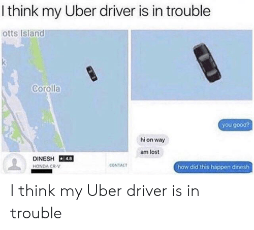Honda, Uber, and Lost: I think my Uber driver is in trouble  otts Island  Corolla  hi on way  am lost  DINESH 4  HONDA CR-V  CONTACT  how did this happen dinesh I think my Uber driver is in trouble