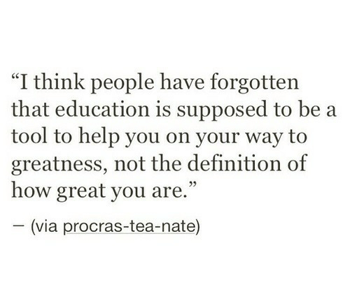 "Definition, Help, and Tool: ""I think people have forgotten  that education is supposed to be a  tool to help you on your way to  greatness, not the definition of  how great you are.""  (via procras-tea-nate)"
