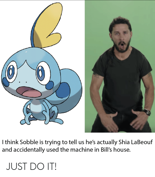 Just Do It, Pokemon, and Shia LaBeouf: I think Sobble is trying to tell us he's actually Shia LaBeouf  and accidentally used the machine in Bill's house. JUST DO IT!