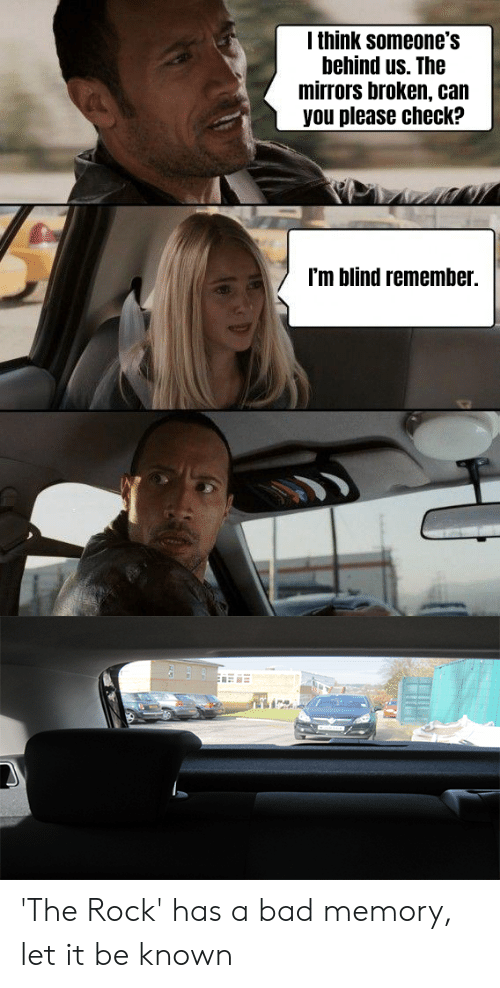 Bad, The Rock, and Rock: I think someone's  behind us. The  mirrors broken, can  you please check?  I'm blind remember. 'The Rock' has a bad memory, let it be known
