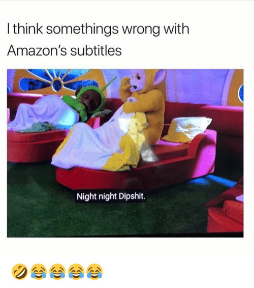 Girl Memes, Think, and Amazons: I think somethings wrong with  Amazon's subtitles  Night night Dipshit. 🤣😂😂😂😂