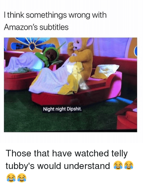 Memes, 🤖, and Think: I think somethings wrong with  Amazon's subtitles  Night night Dipshit. Those that have watched telly tubby's would understand 😂😂😂😂