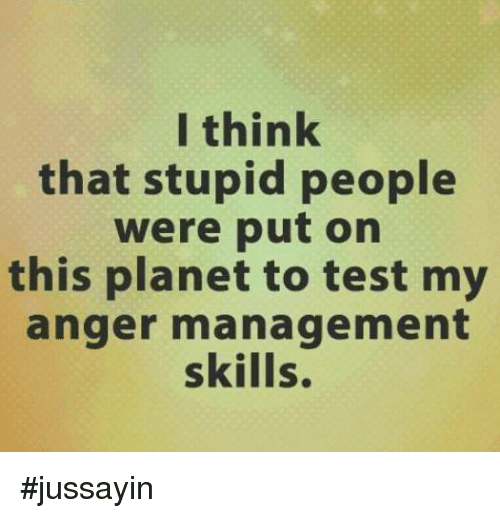 Dank, Planets, and Anger Management: I think  that stupid people  were put on  this planet to test my  anger management  skills. #jussayin