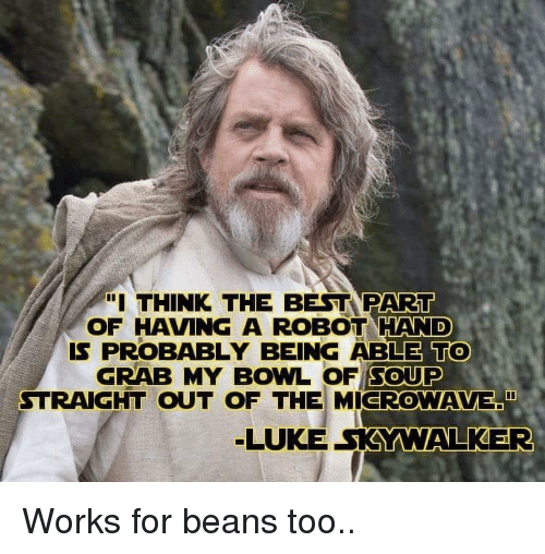 """Luke Skywalker, Best, and Bowl: """"I THINK THE BEST PART  OF HAVING A ROBOT HAND  IS PROBABLY BEING ABLE TO  GRAB MY BOWL OF SOUP  STRAIGHT OUT OF THE MICROWAVE""""  LUKE SKYWALKER Works for beans too.."""